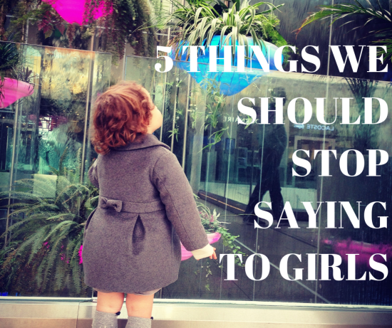 5 Things We Should Stop Saying to Girls